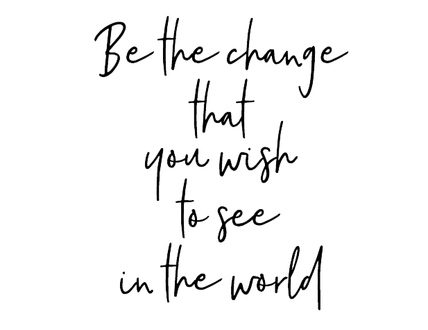 Be the change you wish